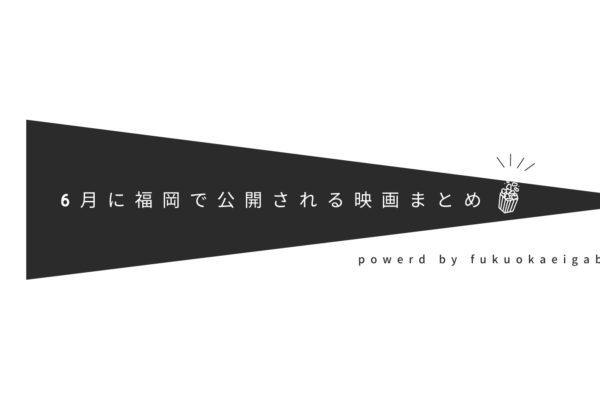 6月に福岡で公開される映画まとめ