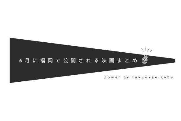 6月に福岡で公開される作品まとめ