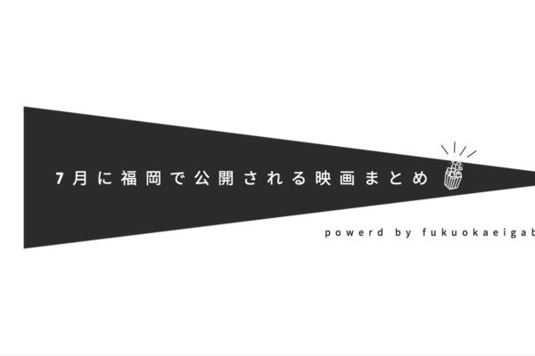 7月に福岡で公開される映画まとめ