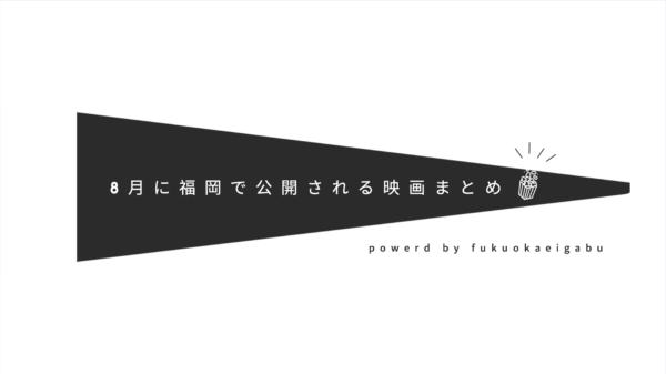 8月に福岡で公開される作品まとめ