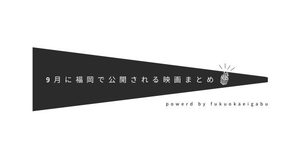 9月に福岡で公開される作品まとめ