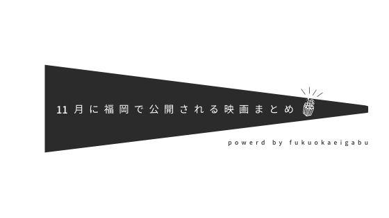 11月に福岡で公開される作品まとめ